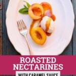 Roasted Nectarines with Caramel Sauce on a white plate with text and a fork
